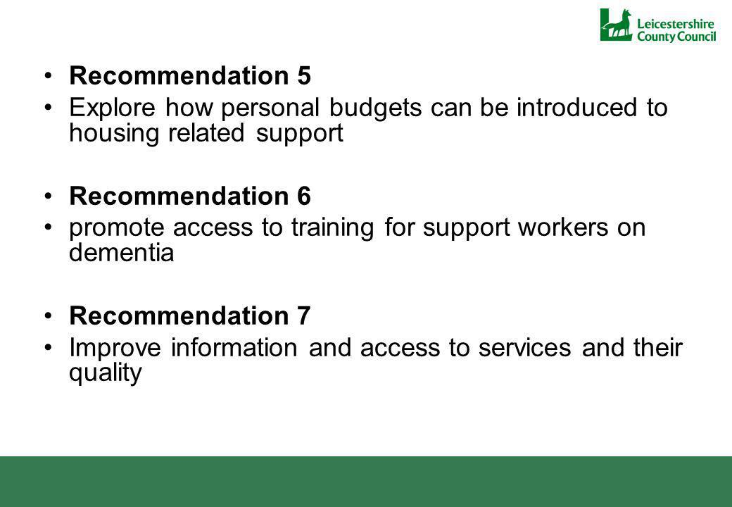 Recommendation 5 Explore how personal budgets can be introduced to housing related support Recommendation 6 promote access to training for support workers on dementia Recommendation 7 Improve information and access to services and their quality