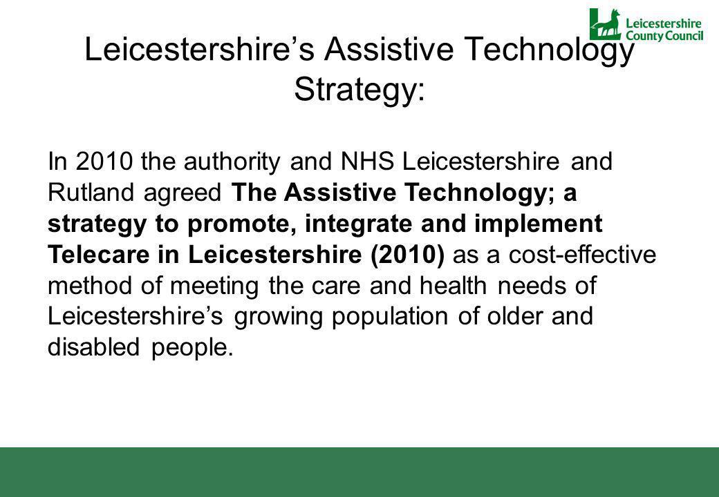 Leicestershires Assistive Technology Strategy: In 2010 the authority and NHS Leicestershire and Rutland agreed The Assistive Technology; a strategy to promote, integrate and implement Telecare in Leicestershire (2010) as a cost-effective method of meeting the care and health needs of Leicestershires growing population of older and disabled people.