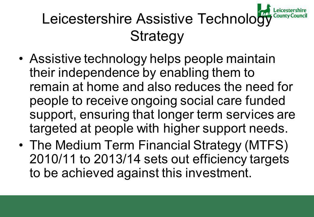 Leicestershire Assistive Technology Strategy Assistive technology helps people maintain their independence by enabling them to remain at home and also reduces the need for people to receive ongoing social care funded support, ensuring that longer term services are targeted at people with higher support needs.