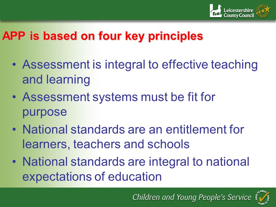 APP is based on four key principles Assessment is integral to effective teaching and learning Assessment systems must be fit for purpose National stan