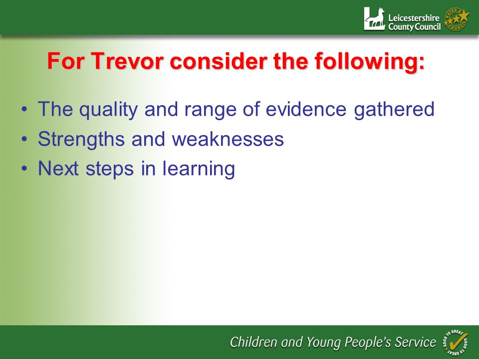 For Trevor consider the following: The quality and range of evidence gathered Strengths and weaknesses Next steps in learning