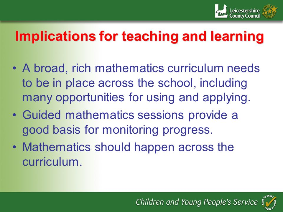 Implications for teaching and learning A broad, rich mathematics curriculum needs to be in place across the school, including many opportunities for u