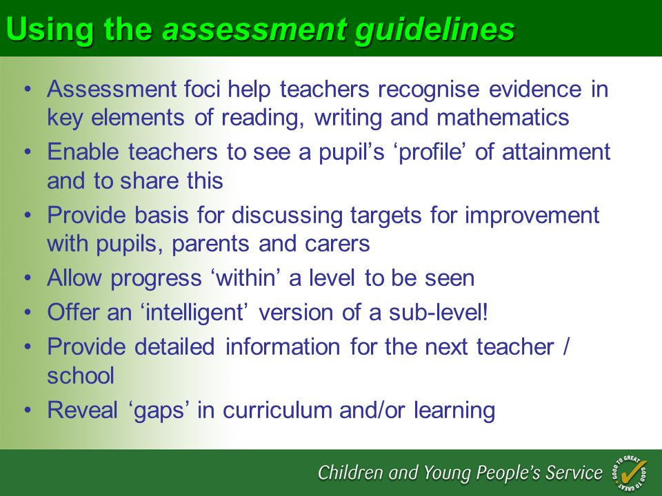 Using the assessment guidelines Assessment foci help teachers recognise evidence in key elements of reading, writing and mathematics Enable teachers t