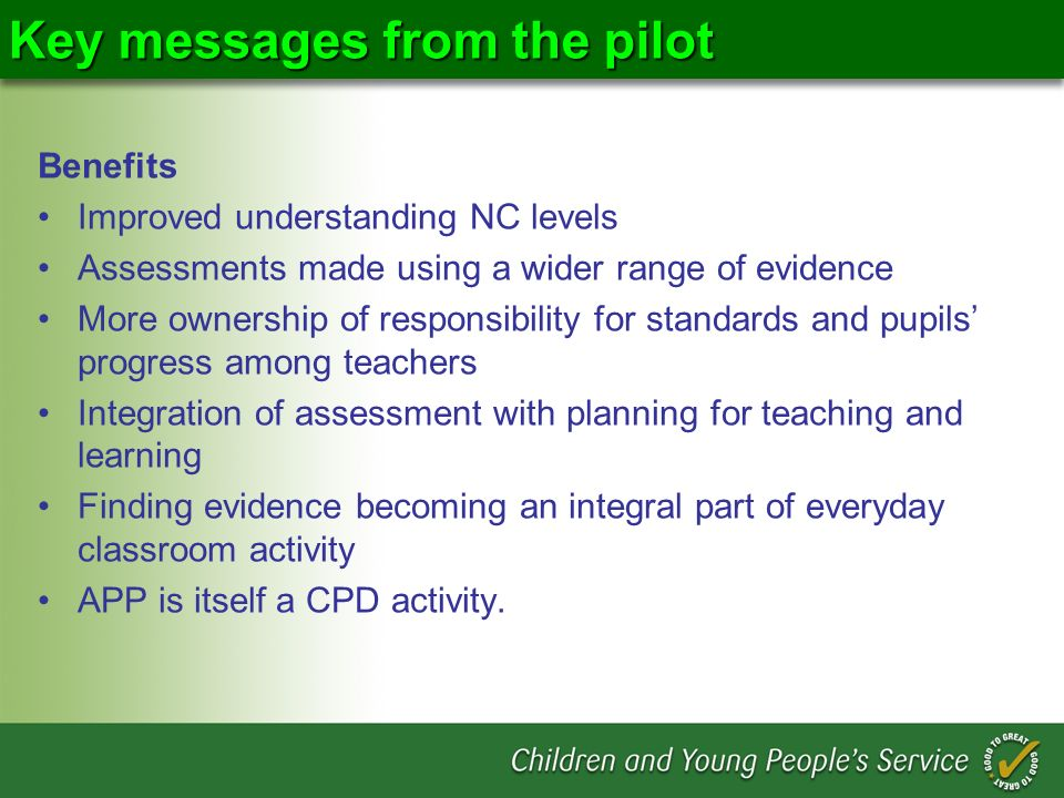 Key messages from the pilot Benefits Improved understanding NC levels Assessments made using a wider range of evidence More ownership of responsibility for standards and pupils progress among teachers Integration of assessment with planning for teaching and learning Finding evidence becoming an integral part of everyday classroom activity APP is itself a CPD activity.