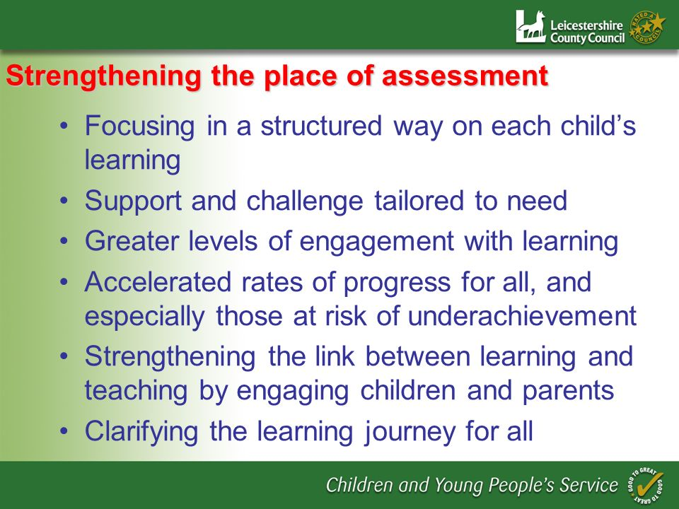 Strengthening the place of assessment Focusing in a structured way on each childs learning Support and challenge tailored to need Greater levels of engagement with learning Accelerated rates of progress for all, and especially those at risk of underachievement Strengthening the link between learning and teaching by engaging children and parents Clarifying the learning journey for all