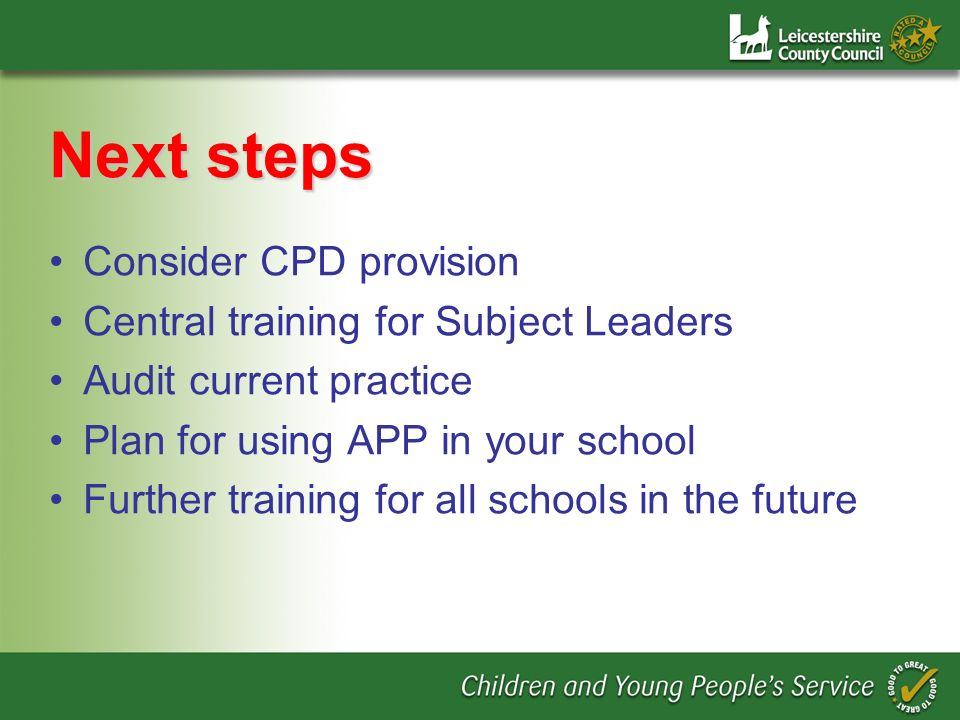Next steps Consider CPD provision Central training for Subject Leaders Audit current practice Plan for using APP in your school Further training for all schools in the future