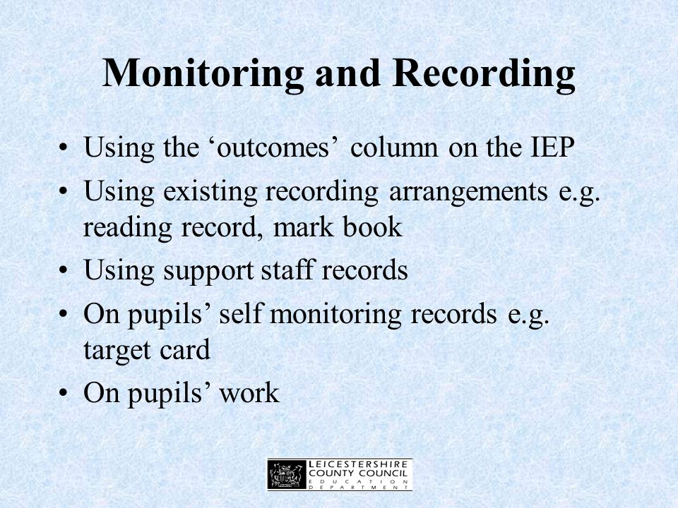 Communication and Recording The IEP is a working document and should be continually kept under review Arrangements for monitoring IEP targets need to be considered and could be made explicit on the IEP Monitoring needs to be linked to success criteria