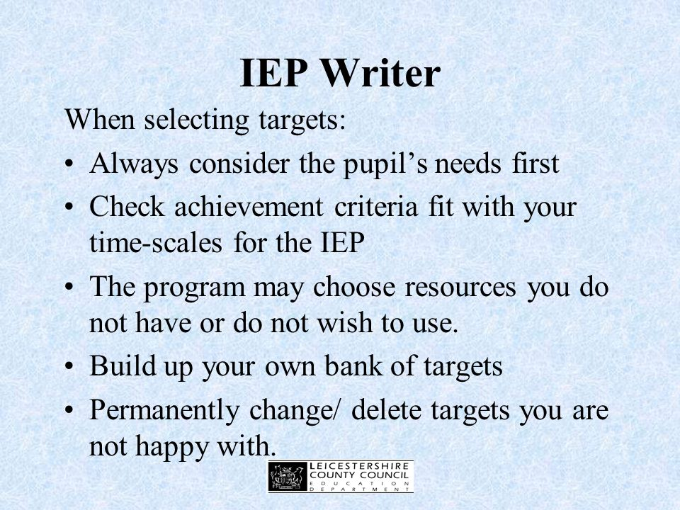 IEP Writer Software that enables production of IEPs Databases include Literacy, Maths, Behaviour and Communication difficulties each containing over 300 targets Suggestions for achievement criteria Strategies and ideas for resources and support Can be imported into Word document and adapted e.g.to enlarge outcomes box
