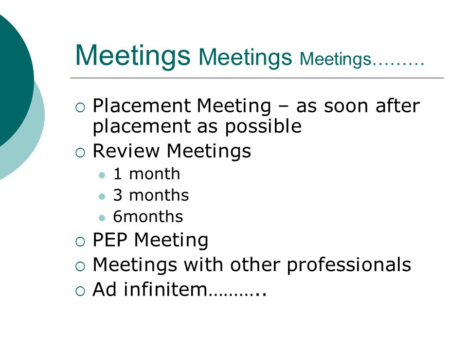 Meetings Meetings Meetings……… Placement Meeting – as soon after placement as possible Review Meetings 1 month 3 months 6months PEP Meeting Meetings with other professionals Ad infinitem………..