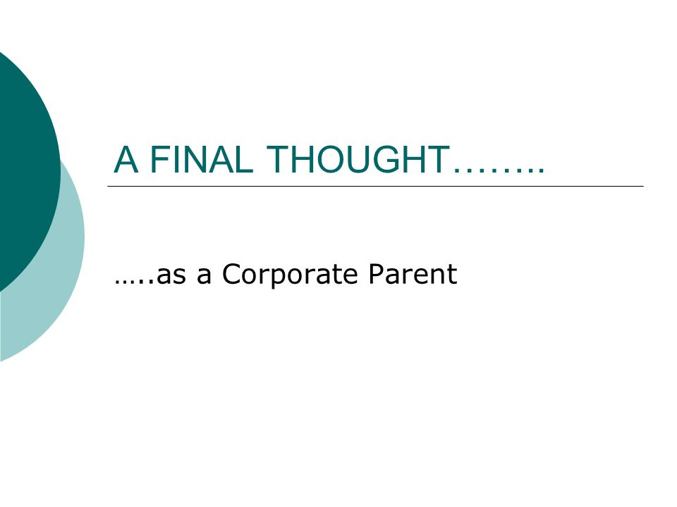 A FINAL THOUGHT…….. …..as a Corporate Parent