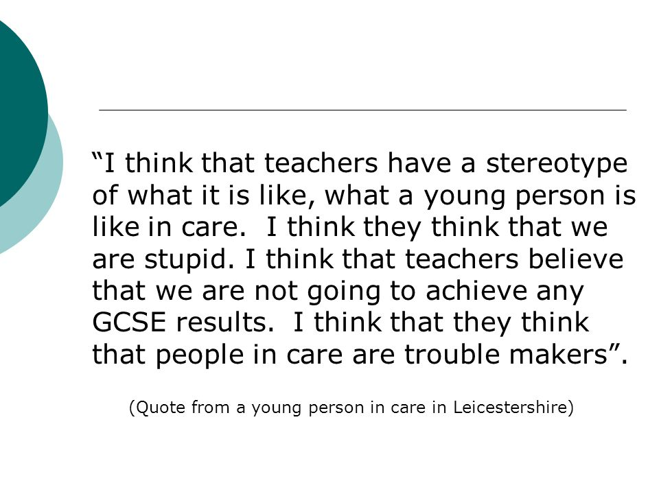 I think that teachers have a stereotype of what it is like, what a young person is like in care.