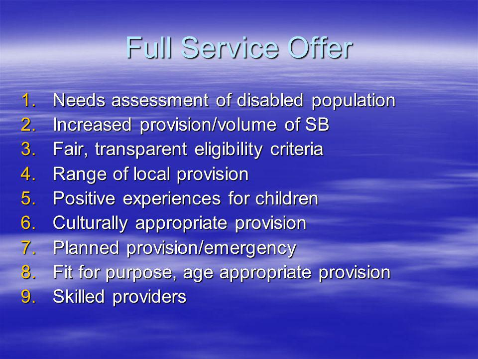 Full Service Offer 1.Needs assessment of disabled population 2.Increased provision/volume of SB 3.Fair, transparent eligibility criteria 4.Range of local provision 5.Positive experiences for children 6.Culturally appropriate provision 7.Planned provision/emergency 8.Fit for purpose, age appropriate provision 9.Skilled providers