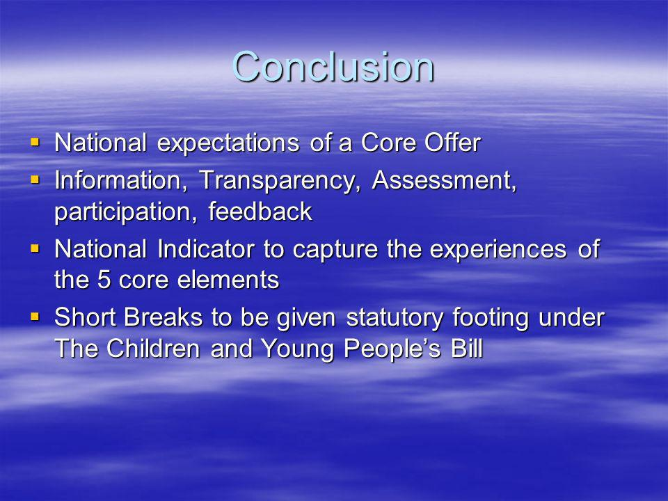 Conclusion National expectations of a Core Offer National expectations of a Core Offer Information, Transparency, Assessment, participation, feedback Information, Transparency, Assessment, participation, feedback National Indicator to capture the experiences of the 5 core elements National Indicator to capture the experiences of the 5 core elements Short Breaks to be given statutory footing under The Children and Young Peoples Bill Short Breaks to be given statutory footing under The Children and Young Peoples Bill
