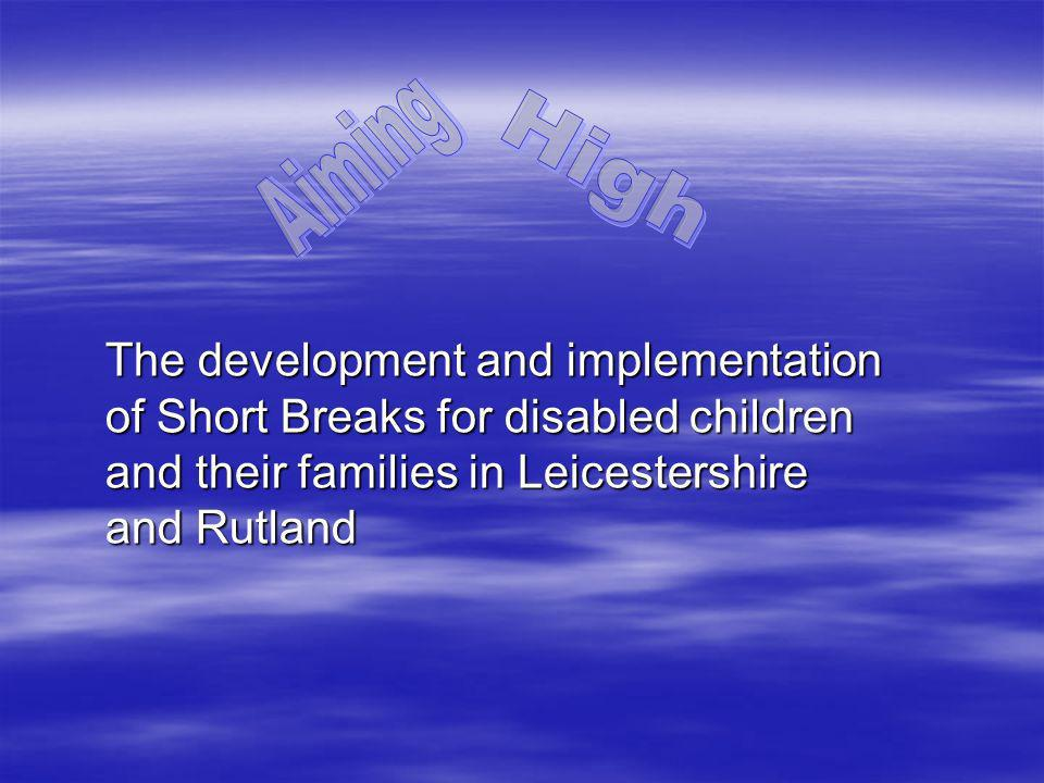 The development and implementation of Short Breaks for disabled children and their families in Leicestershire and Rutland