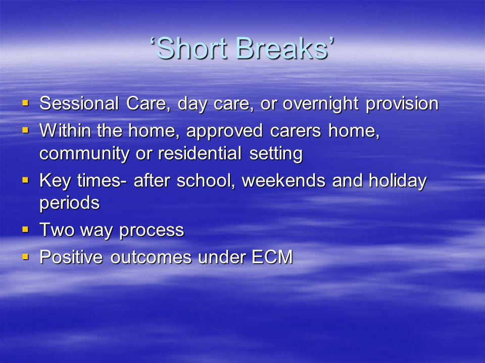 Short Breaks Sessional Care, day care, or overnight provision Sessional Care, day care, or overnight provision Within the home, approved carers home, community or residential setting Within the home, approved carers home, community or residential setting Key times- after school, weekends and holiday periods Key times- after school, weekends and holiday periods Two way process Two way process Positive outcomes under ECM Positive outcomes under ECM