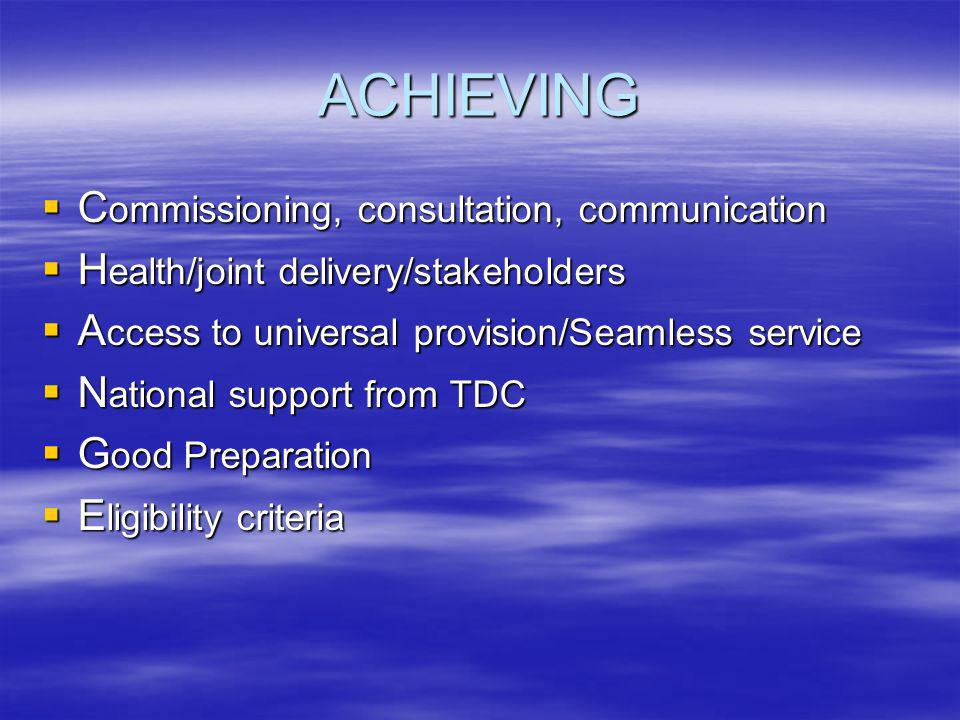 ACHIEVING C ommissioning, consultation, communication C ommissioning, consultation, communication H ealth/joint delivery/stakeholders H ealth/joint delivery/stakeholders A ccess to universal provision/Seamless service A ccess to universal provision/Seamless service N ational support from TDC N ational support from TDC G ood Preparation G ood Preparation E ligibility criteria E ligibility criteria