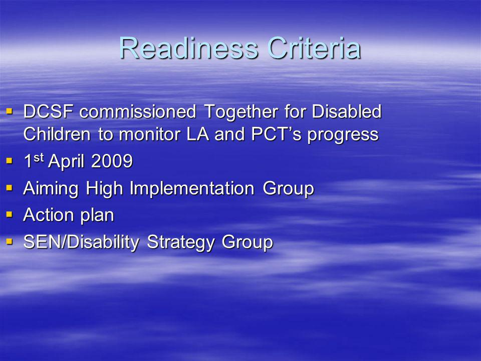 Readiness Criteria DCSF commissioned Together for Disabled Children to monitor LA and PCTs progress DCSF commissioned Together for Disabled Children to monitor LA and PCTs progress 1 st April 2009 1 st April 2009 Aiming High Implementation Group Aiming High Implementation Group Action plan Action plan SEN/Disability Strategy Group SEN/Disability Strategy Group