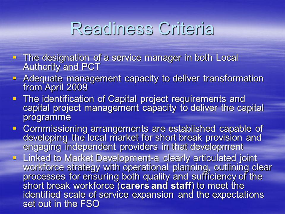 Readiness Criteria The designation of a service manager in both Local Authority and PCT The designation of a service manager in both Local Authority and PCT Adequate management capacity to deliver transformation from April 2009 Adequate management capacity to deliver transformation from April 2009 The identification of Capital project requirements and capital project management capacity to deliver the capital programme The identification of Capital project requirements and capital project management capacity to deliver the capital programme Commissioning arrangements are established capable of developing the local market for short break provision and engaging independent providers in that development Commissioning arrangements are established capable of developing the local market for short break provision and engaging independent providers in that development Linked to Market Development-a clearly articulated joint workforce strategy with operational planning, outlining clear processes for ensuring both quality and sufficiency of the short break workforce (carers and staff) to meet the identified scale of service expansion and the expectations set out in the FSO Linked to Market Development-a clearly articulated joint workforce strategy with operational planning, outlining clear processes for ensuring both quality and sufficiency of the short break workforce (carers and staff) to meet the identified scale of service expansion and the expectations set out in the FSO
