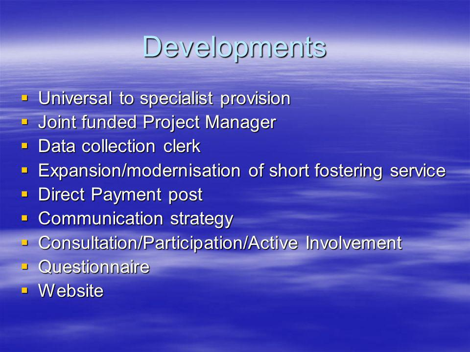 Developments Universal to specialist provision Universal to specialist provision Joint funded Project Manager Joint funded Project Manager Data collection clerk Data collection clerk Expansion/modernisation of short fostering service Expansion/modernisation of short fostering service Direct Payment post Direct Payment post Communication strategy Communication strategy Consultation/Participation/Active Involvement Consultation/Participation/Active Involvement Questionnaire Questionnaire Website Website