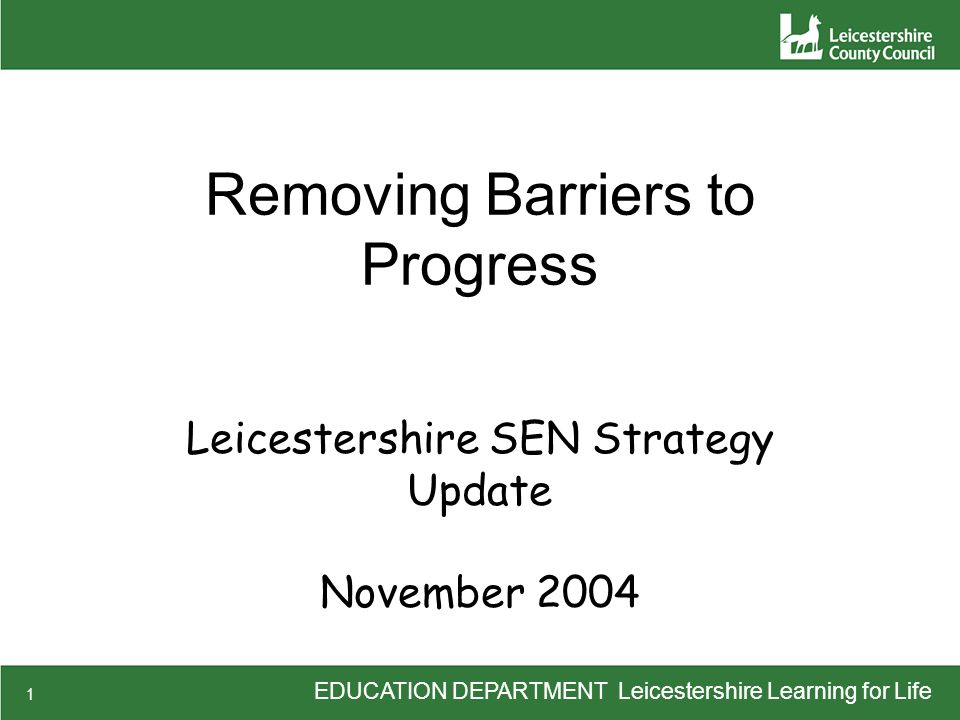 EDUCATION DEPARTMENT Leicestershire Learning for Life 1 Removing Barriers to Progress Leicestershire SEN Strategy Update November 2004