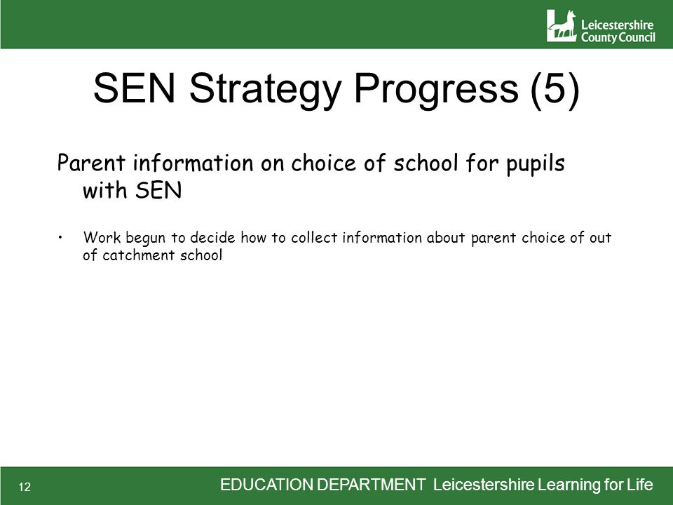 EDUCATION DEPARTMENT Leicestershire Learning for Life 12 SEN Strategy Progress (5) Parent information on choice of school for pupils with SEN Work beg