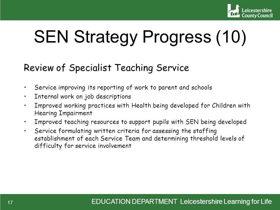 EDUCATION DEPARTMENT Leicestershire Learning for Life 17 SEN Strategy Progress (10) Review of Specialist Teaching Service Service improving its report