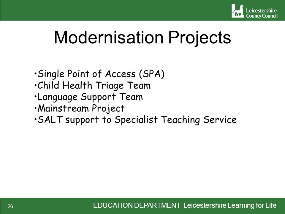 EDUCATION DEPARTMENT Leicestershire Learning for Life 26 Modernisation Projects Single Point of Access (SPA) Child Health Triage Team Language Support