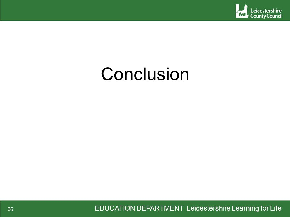 EDUCATION DEPARTMENT Leicestershire Learning for Life 35 Conclusion