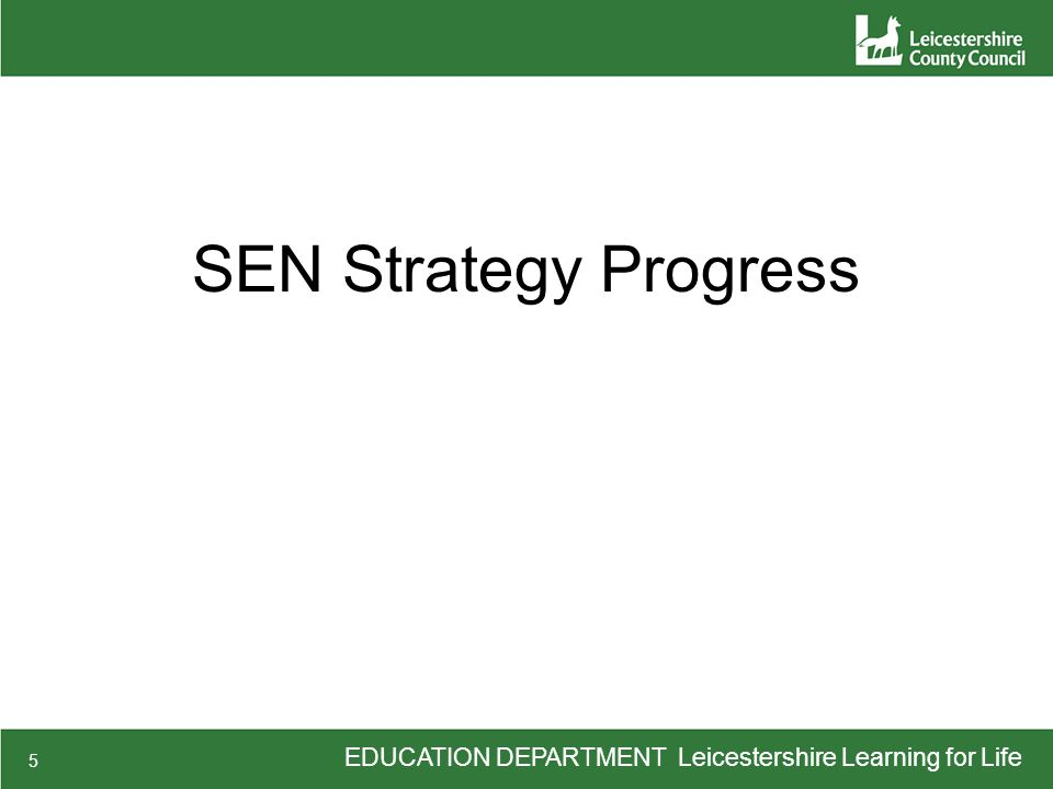 EDUCATION DEPARTMENT Leicestershire Learning for Life 5 SEN Strategy Progress