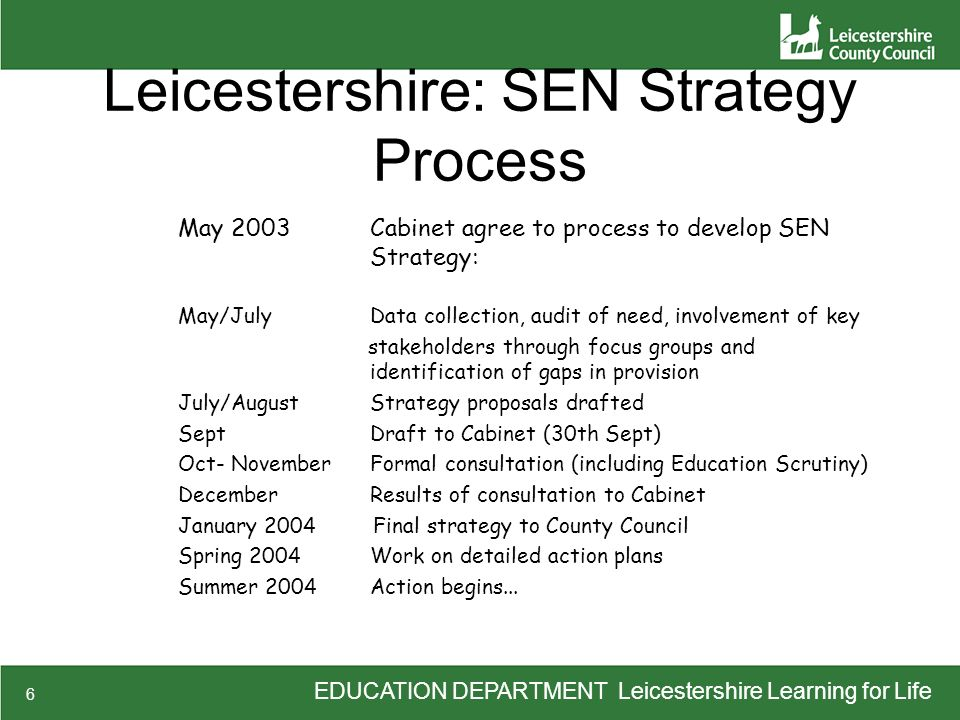EDUCATION DEPARTMENT Leicestershire Learning for Life 6 Leicestershire: SEN Strategy Process May 2003Cabinet agree to process to develop SEN Strategy: