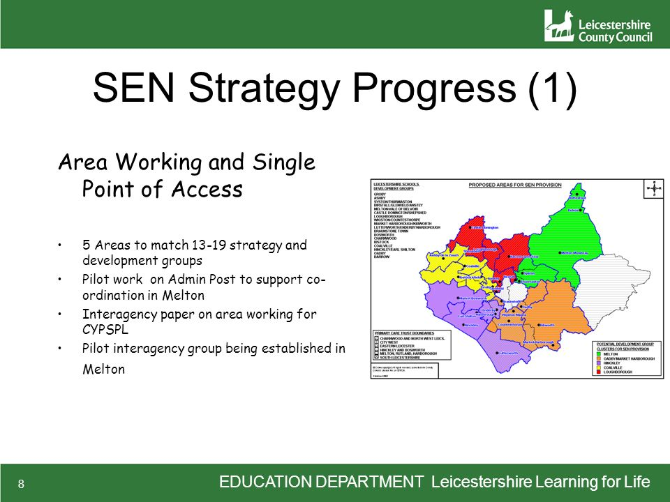 EDUCATION DEPARTMENT Leicestershire Learning for Life 8 SEN Strategy Progress (1) Area Working and Single Point of Access 5 Areas to match 13-19 strat