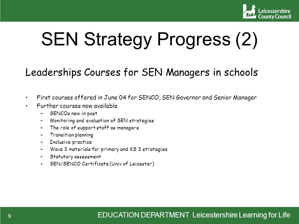 EDUCATION DEPARTMENT Leicestershire Learning for Life 9 SEN Strategy Progress (2) Leaderships Courses for SEN Managers in schools First courses offere