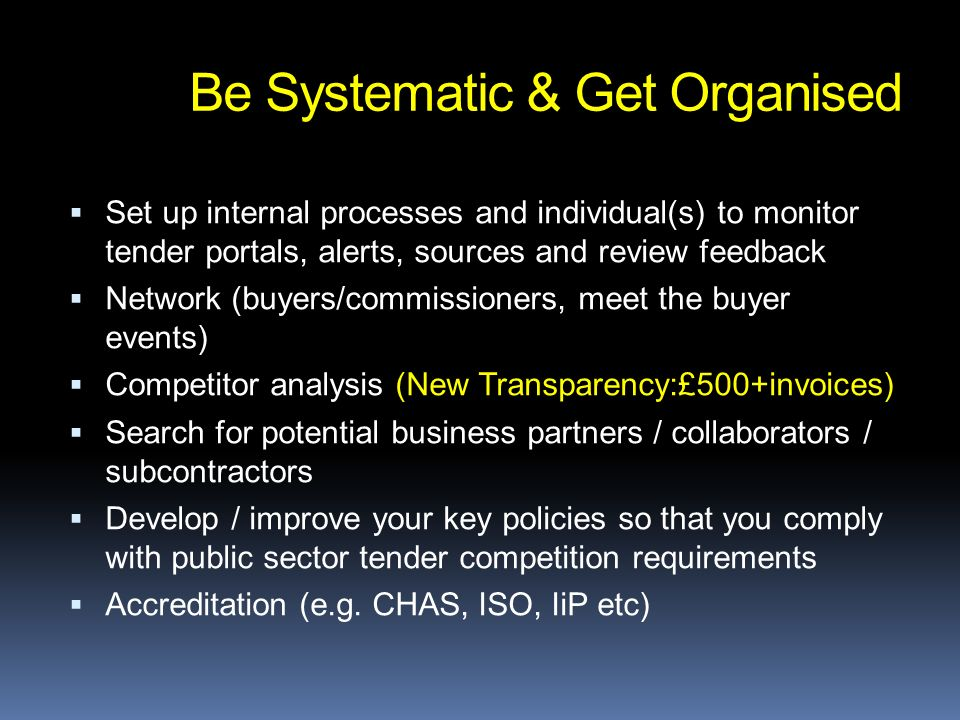 Set up internal processes and individual(s) to monitor tender portals, alerts, sources and review feedback Network (buyers/commissioners, meet the buyer events) Competitor analysis (New Transparency:£500+invoices) Search for potential business partners / collaborators / subcontractors Develop / improve your key policies so that you comply with public sector tender competition requirements Accreditation (e.g.
