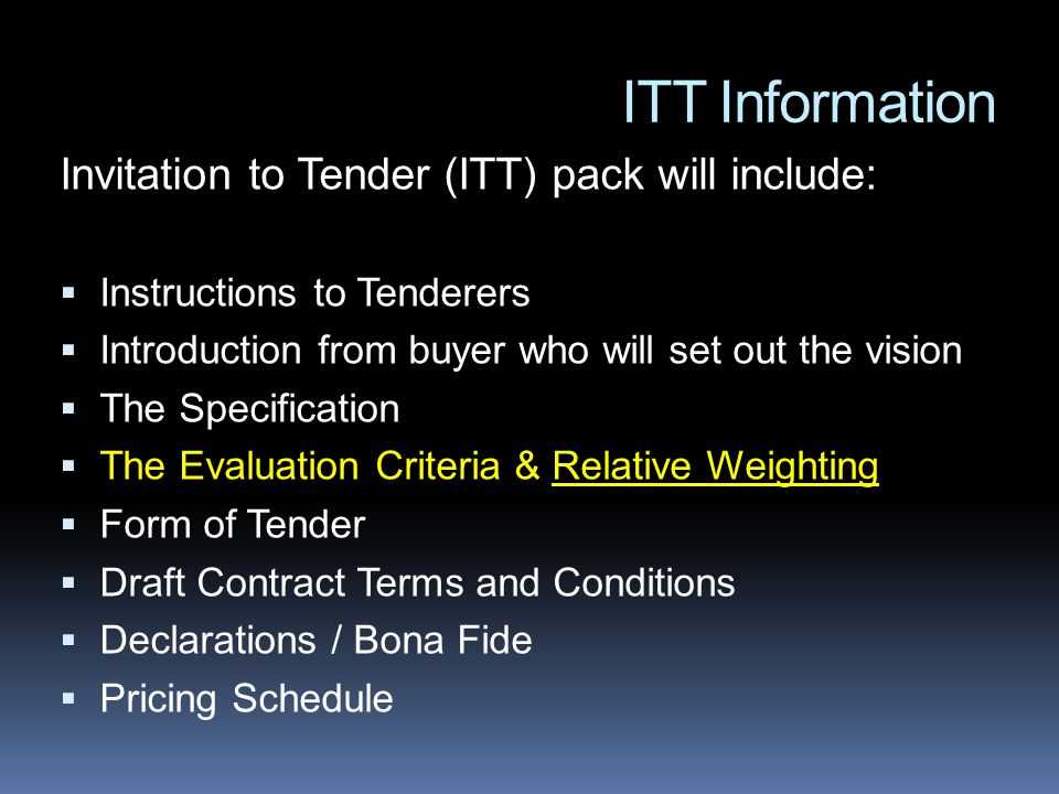 ITT Information Invitation to Tender (ITT) pack will include: Instructions to Tenderers Introduction from buyer who will set out the vision The Specification The Evaluation Criteria & Relative Weighting Form of Tender Draft Contract Terms and Conditions Declarations / Bona Fide Pricing Schedule