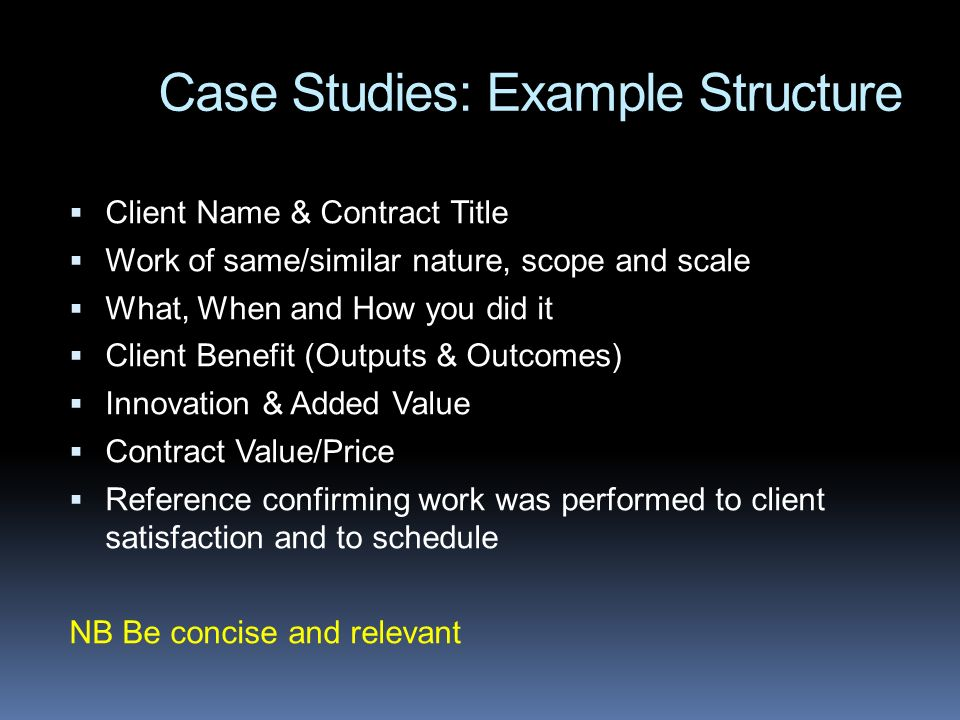 Case Studies: Example Structure Client Name & Contract Title Work of same/similar nature, scope and scale What, When and How you did it Client Benefit (Outputs & Outcomes) Innovation & Added Value Contract Value/Price Reference confirming work was performed to client satisfaction and to schedule NB Be concise and relevant