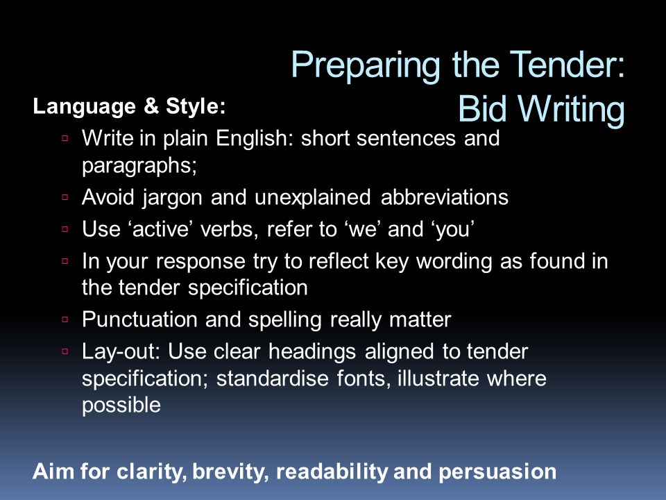 Preparing the Tender: Bid Writing Language & Style: Write in plain English: short sentences and paragraphs; Avoid jargon and unexplained abbreviations Use active verbs, refer to we and you In your response try to reflect key wording as found in the tender specification Punctuation and spelling really matter Lay-out: Use clear headings aligned to tender specification; standardise fonts, illustrate where possible Aim for clarity, brevity, readability and persuasion
