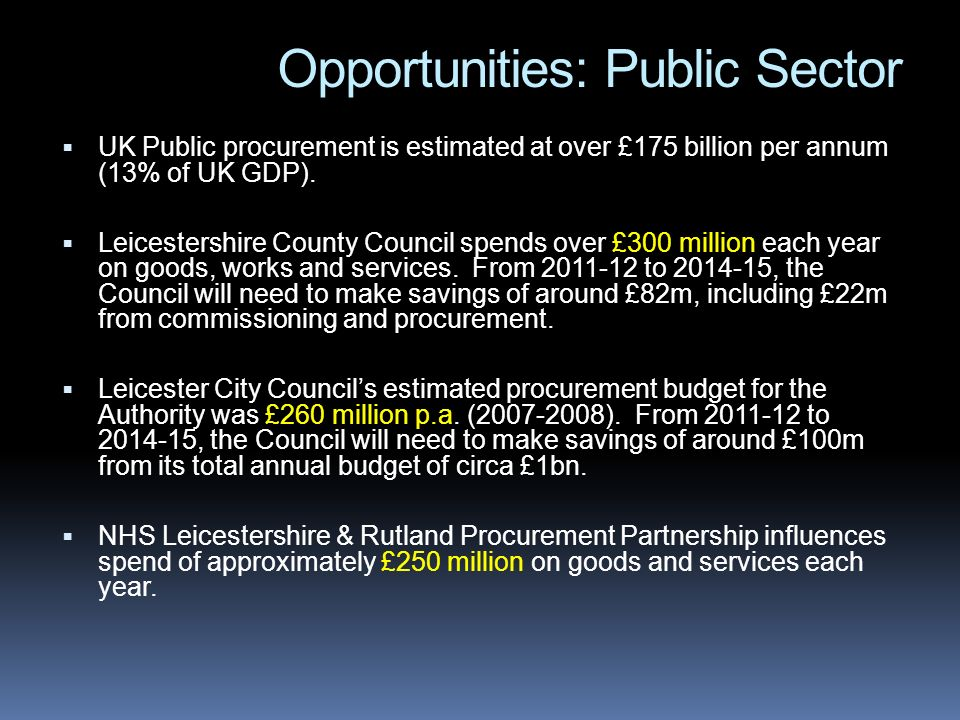 Opportunities: Public Sector UK Public procurement is estimated at over £175 billion per annum (13% of UK GDP).
