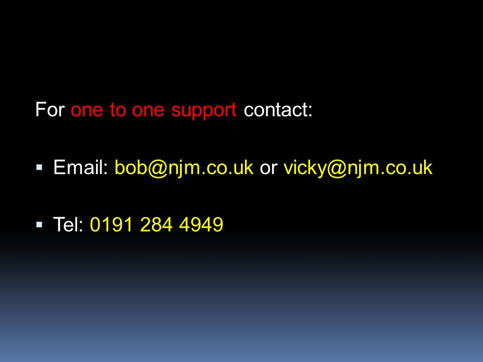 For one to one support contact: Email: bob@njm.co.uk or vicky@njm.co.uk Tel: 0191 284 4949