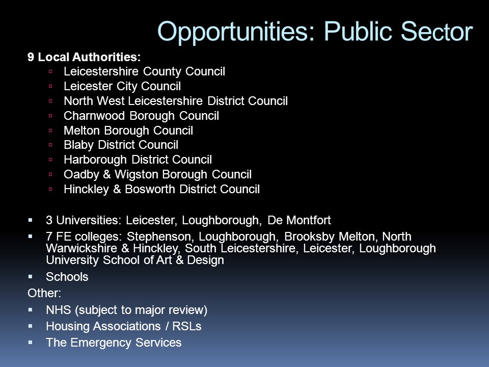 Opportunities: Public Se ct or 9 Local Authorities: Leicestershire County Council Leicester City Council North West Leicestershire District Council Charnwood Borough Council Melton Borough Council Blaby District Council Harborough District Council Oadby & Wigston Borough Council Hinckley & Bosworth District Council 3 Universities: Leicester, Loughborough, De Montfort 7 FE colleges: Stephenson, Loughborough, Brooksby Melton, North Warwickshire & Hinckley, South Leicestershire, Leicester, Loughborough University School of Art & Design Schools Other: NHS (subject to major review) Housing Associations / RSLs The Emergency Services