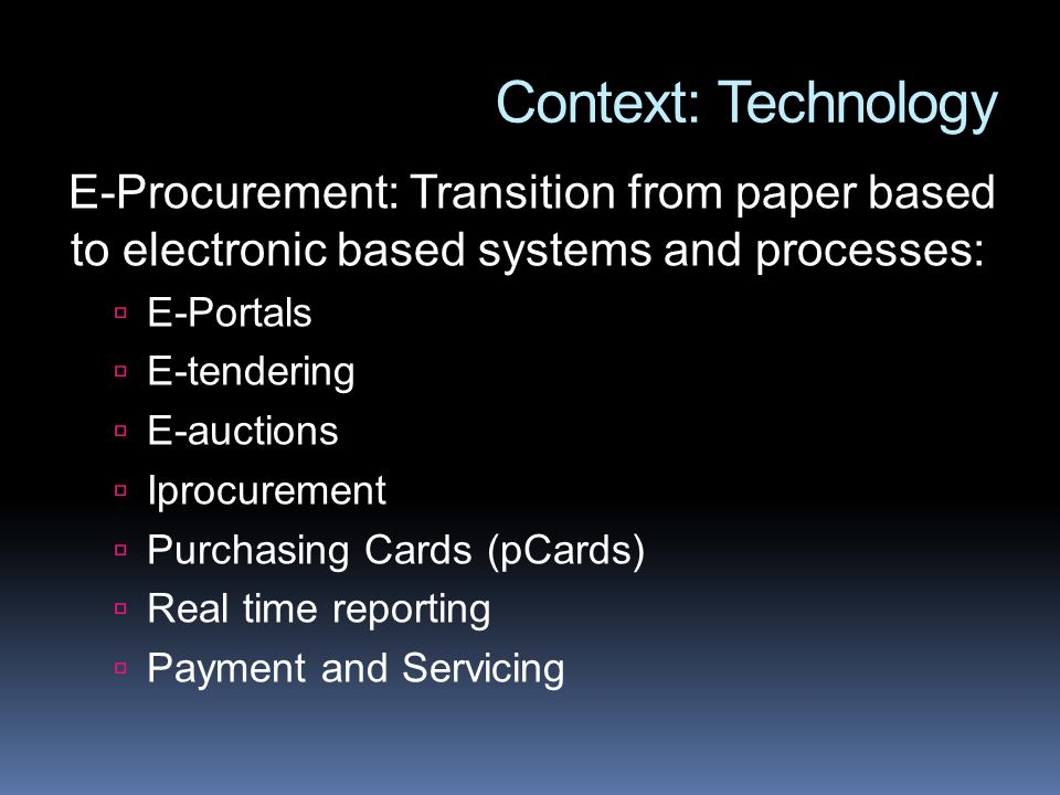 Context: Technology E-Procurement: Transition from paper based to electronic based systems and processes: E-Portals E-tendering E-auctions Iprocurement Purchasing Cards (pCards) Real time reporting Payment and Servicing