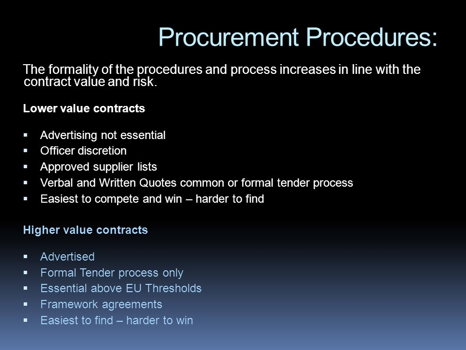 Procurement Procedures: The formality of the procedures and process increases in line with the contract value and risk. Lower value contracts Advertis