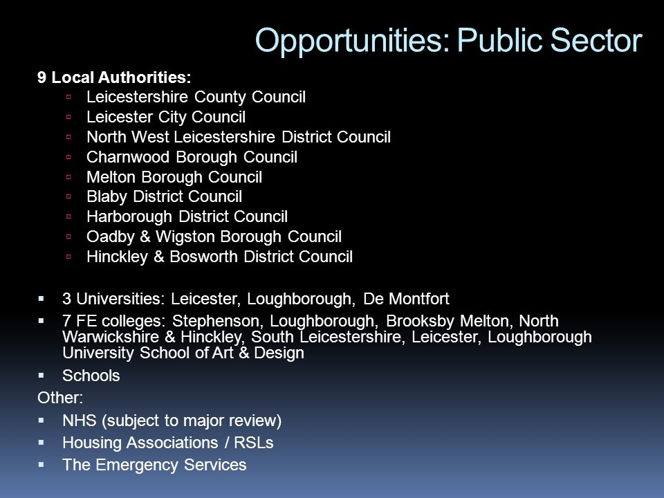 Opportunities: Public Sector 9 Local Authorities: Leicestershire County Council Leicester City Council North West Leicestershire District Council Charnwood Borough Council Melton Borough Council Blaby District Council Harborough District Council Oadby & Wigston Borough Council Hinckley & Bosworth District Council 3 Universities: Leicester, Loughborough, De Montfort 7 FE colleges: Stephenson, Loughborough, Brooksby Melton, North Warwickshire & Hinckley, South Leicestershire, Leicester, Loughborough University School of Art & Design Schools Other: NHS (subject to major review) Housing Associations / RSLs The Emergency Services