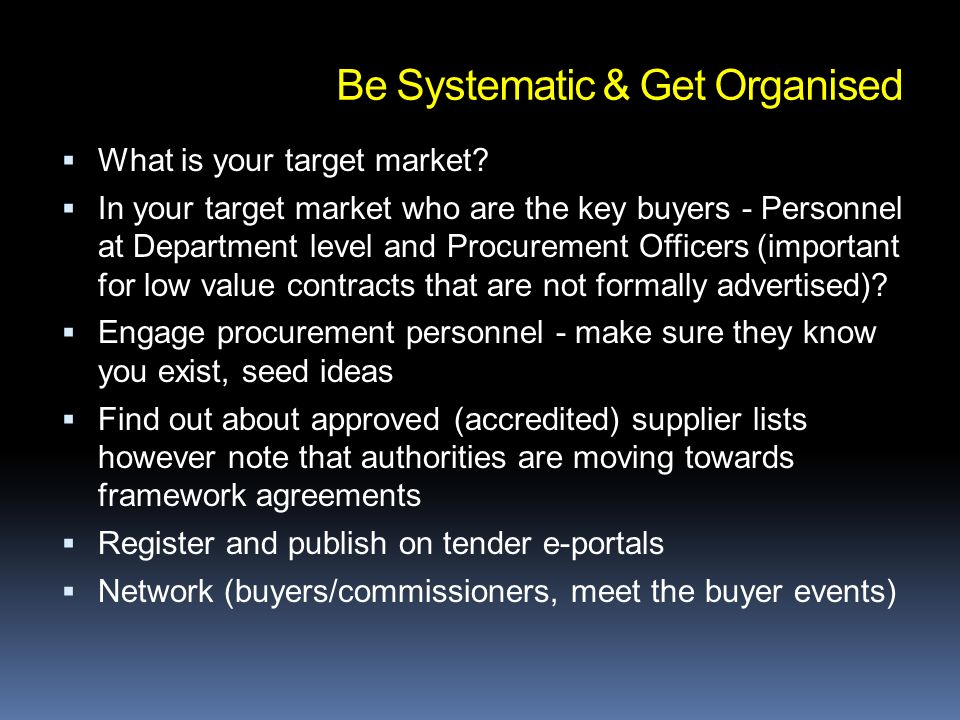 Be Systematic & Get Organised What is your target market? In your target market who are the key buyers - Personnel at Department level and Procurement