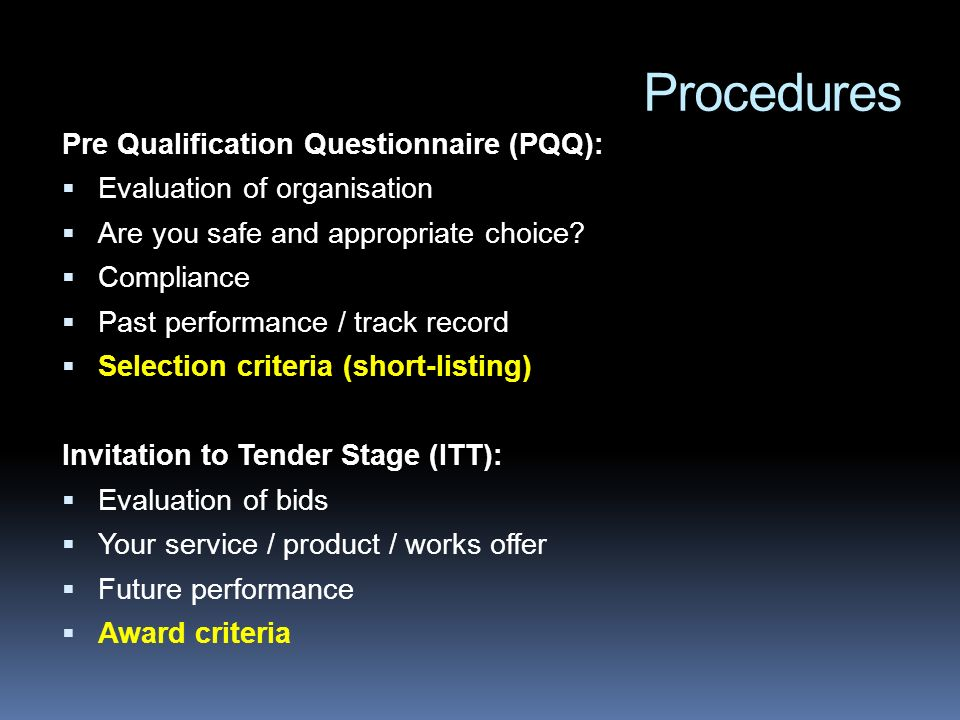 Procedures Pre Qualification Questionnaire (PQQ): Evaluation of organisation Are you safe and appropriate choice.