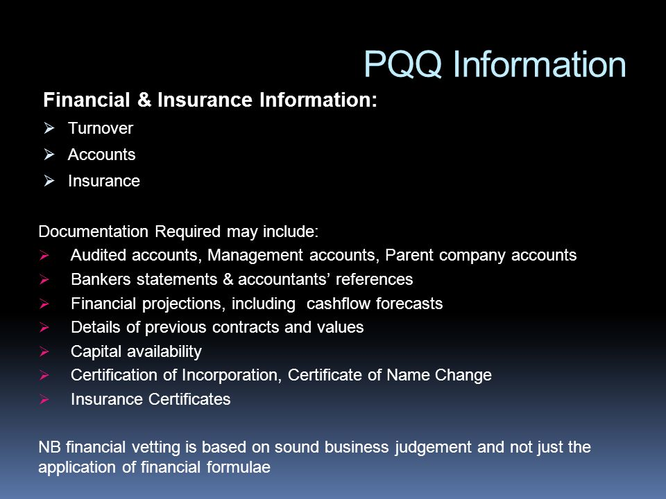 PQQ Information Financial & Insurance Information: Turnover Accounts Insurance Documentation Required may include: Audited accounts, Management accounts, Parent company accounts Bankers statements & accountants references Financial projections, including cashflow forecasts Details of previous contracts and values Capital availability Certification of Incorporation, Certificate of Name Change Insurance Certificates NB financial vetting is based on sound business judgement and not just the application of financial formulae