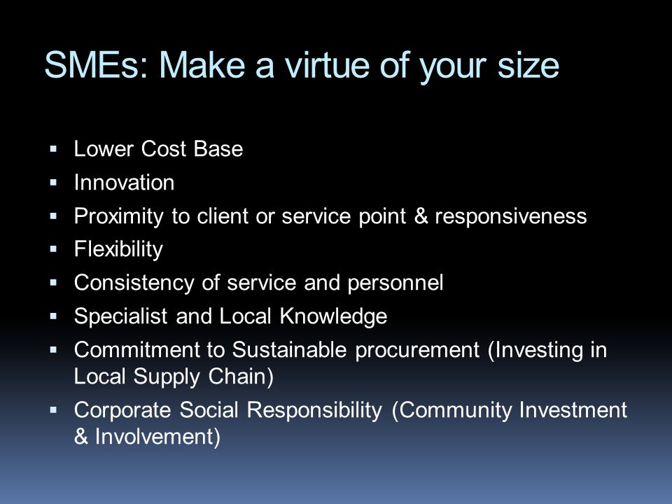 SMEs: Make a virtue of your size Lower Cost Base Innovation Proximity to client or service point & responsiveness Flexibility Consistency of service and personnel Specialist and Local Knowledge Commitment to Sustainable procurement (Investing in Local Supply Chain) Corporate Social Responsibility (Community Investment & Involvement)