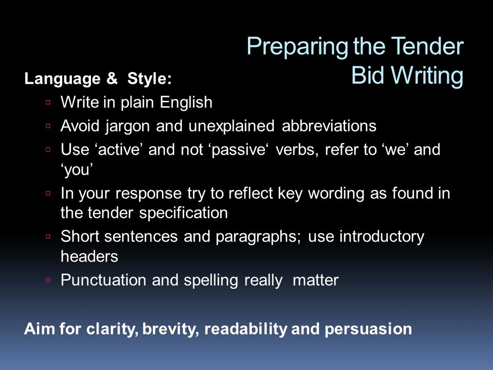 Preparing the Tender Bid Writing Language & Style: Write in plain English Avoid jargon and unexplained abbreviations Use active and not passive verbs,