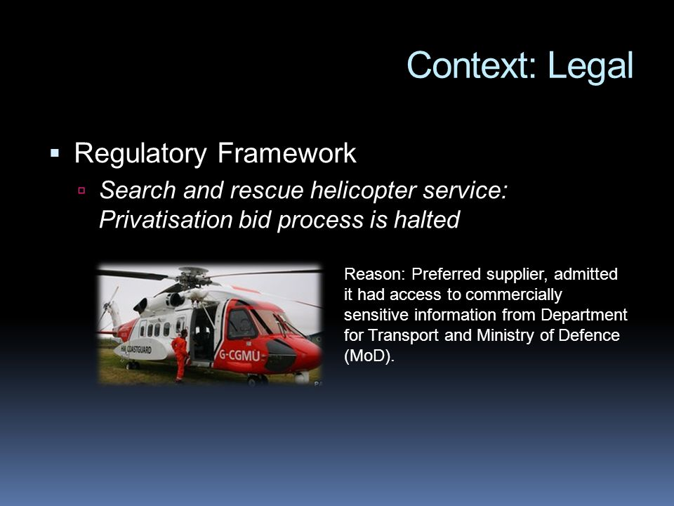 Context: Legal Regulatory Framework Search and rescue helicopter service: Privatisation bid process is halted Reason: Preferred supplier, admitted it had access to commercially sensitive information from Department for Transport and Ministry of Defence (MoD).