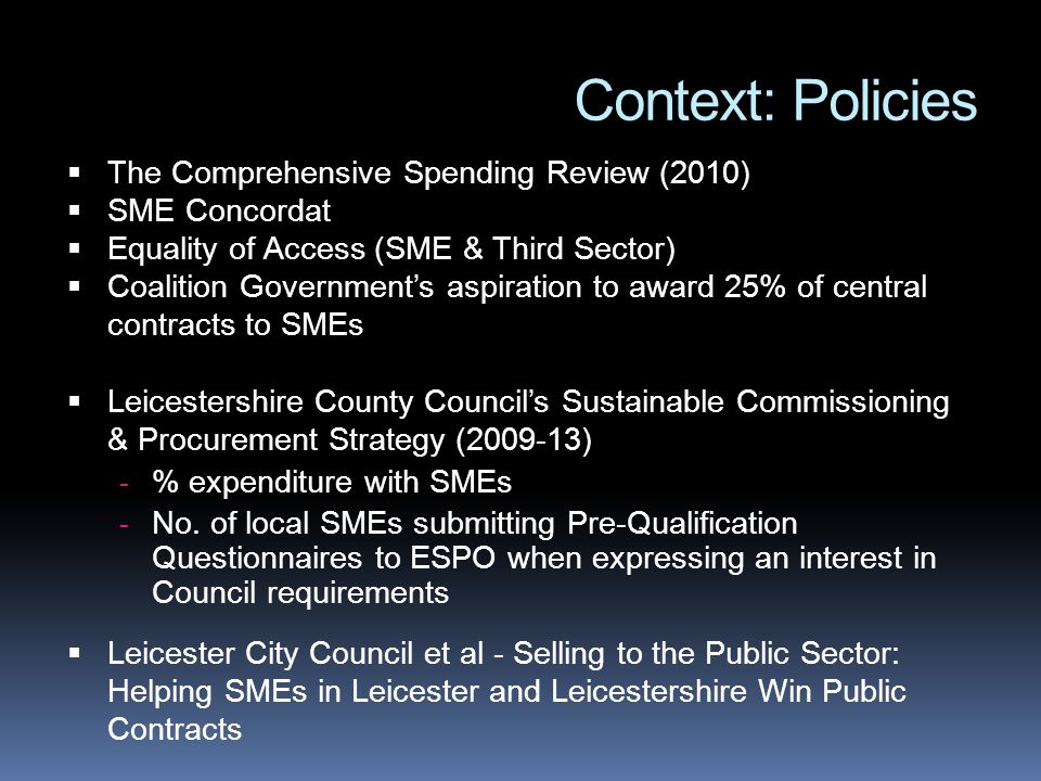 Context: Policies The Comprehensive Spending Review (2010) SME Concordat Equality of Access (SME & Third Sector) Coalition Governments aspiration to a