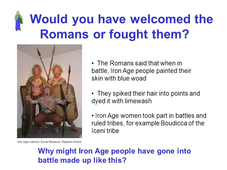 Would you have welcomed the Romans or fought them? The Romans said that when in battle, Iron Age people painted their skin with blue woad They spiked